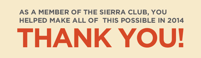 As a member of the Sierra Club, you helped make all of this possible in 2014. Thank You!